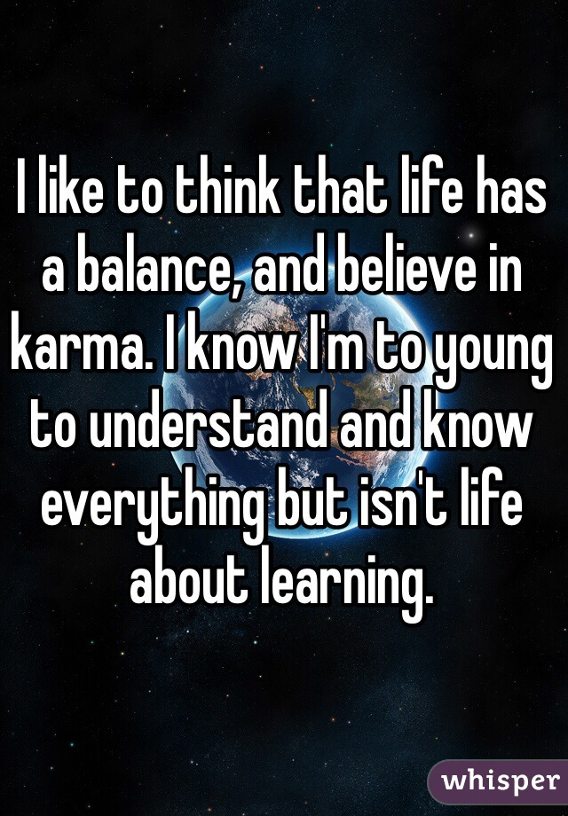 I like to think that life has a balance, and believe in karma. I know I'm to young to understand and know everything but isn't life about learning.