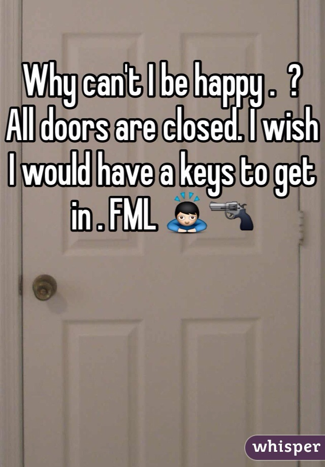 Why can't I be happy .  ?  All doors are closed. I wish I would have a keys to get in . FML 🙇🔫