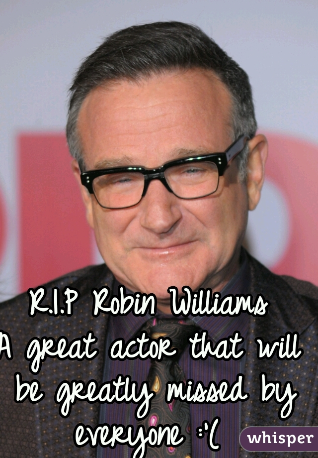 R.I.P Robin Williams     A great actor that will be greatly missed by everyone :'(