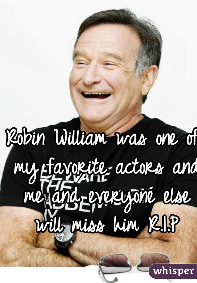 Robin William was one of my favorite actors and me and everyone else will miss him R.I.P