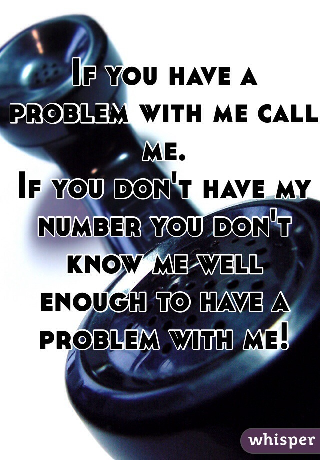 If you have a problem with me call me. If you don't have my number you don't know me well enough to have a problem with me!