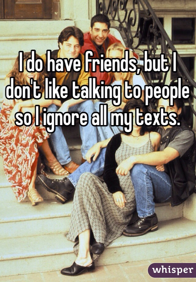 I do have friends, but I don't like talking to people so I ignore all my texts.