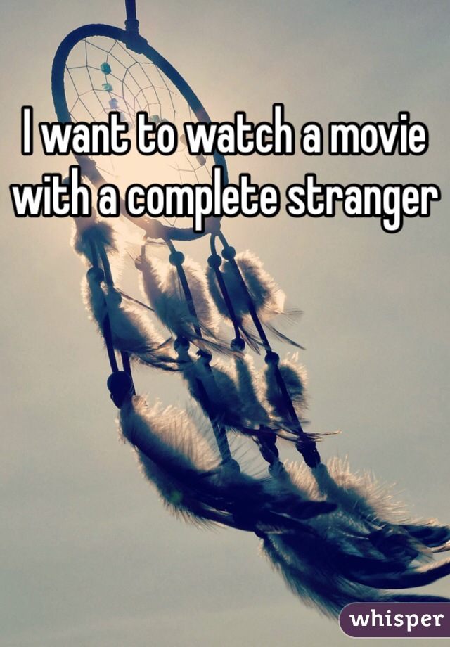 I want to watch a movie with a complete stranger