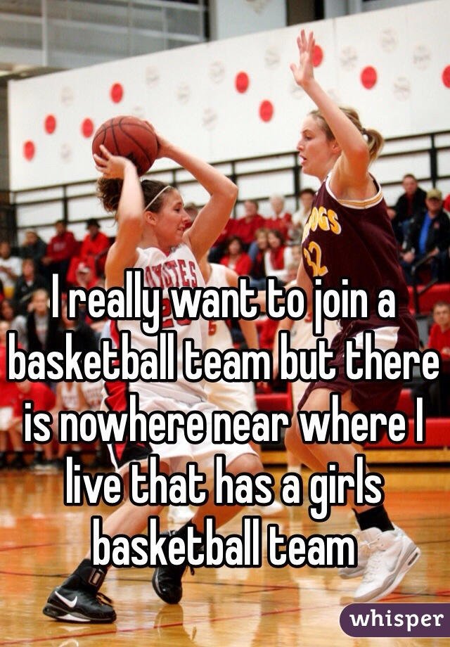 I really want to join a basketball team but there is nowhere near where I live that has a girls basketball team