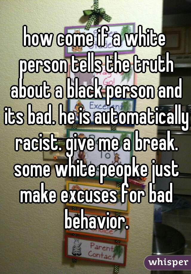 how come if a white person tells the truth about a black person and its bad. he is automatically racist. give me a break. some white peopke just make excuses for bad behavior.