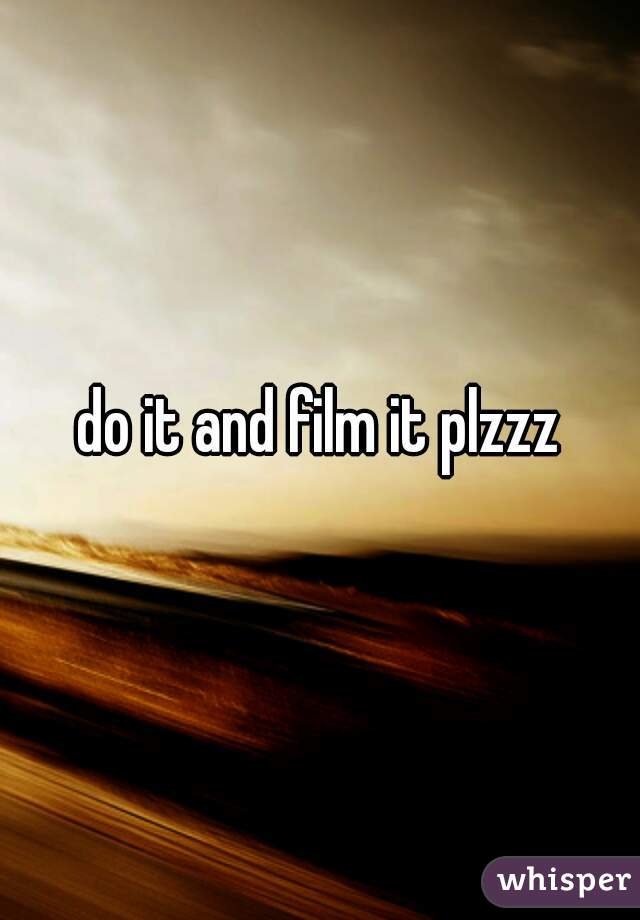 do it and film it plzzz