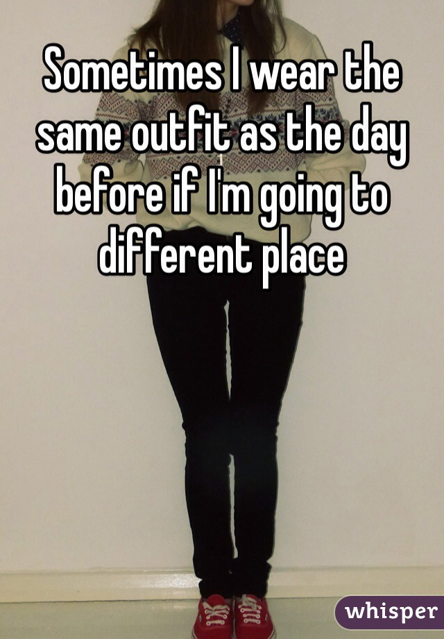 Sometimes I wear the same outfit as the day before if I'm going to different place