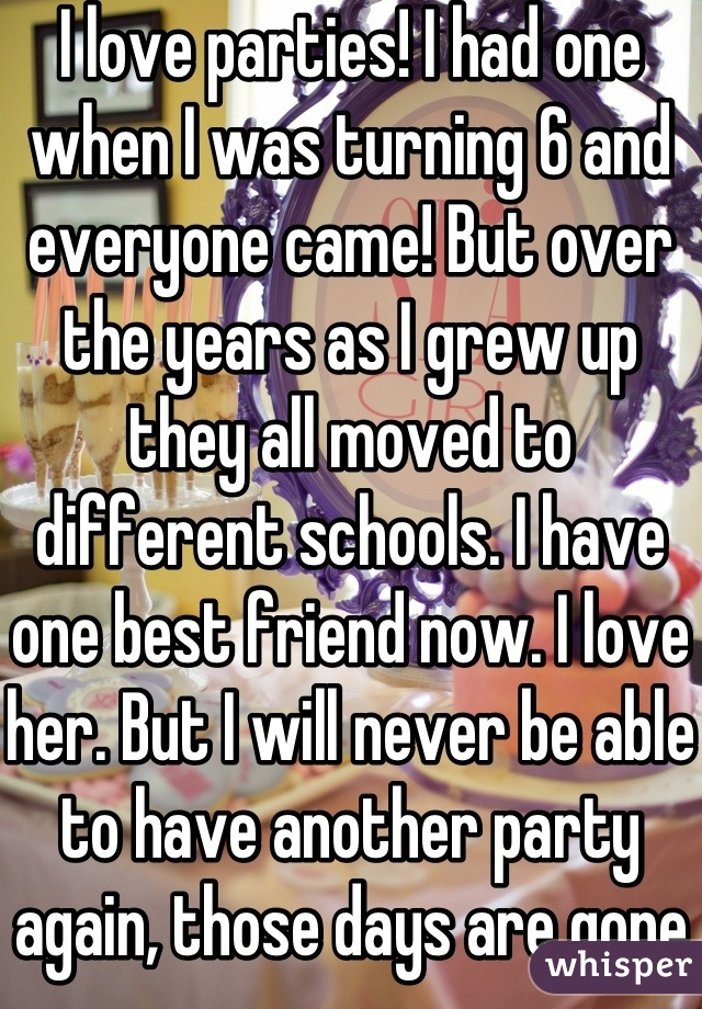 I love parties! I had one when I was turning 6 and everyone came! But over the years as I grew up they all moved to different schools. I have one best friend now. I love her. But I will never be able to have another party again, those days are gone 😞