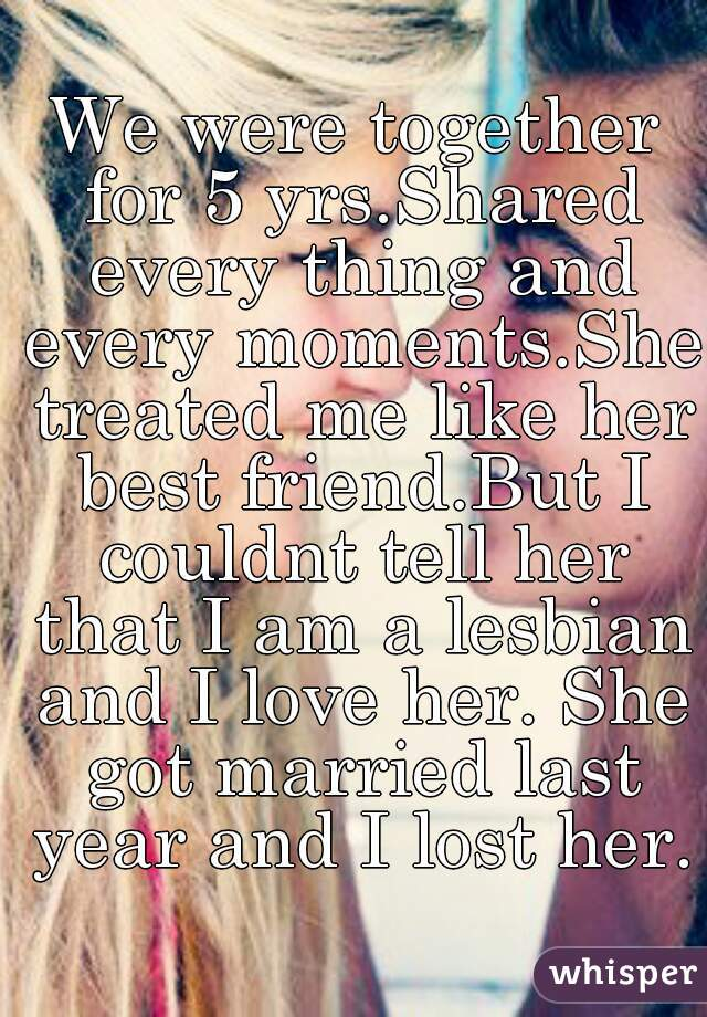 We were together for 5 yrs.Shared every thing and every moments.She treated me like her best friend.But I couldnt tell her that I am a lesbian and I love her. She got married last year and I lost her.
