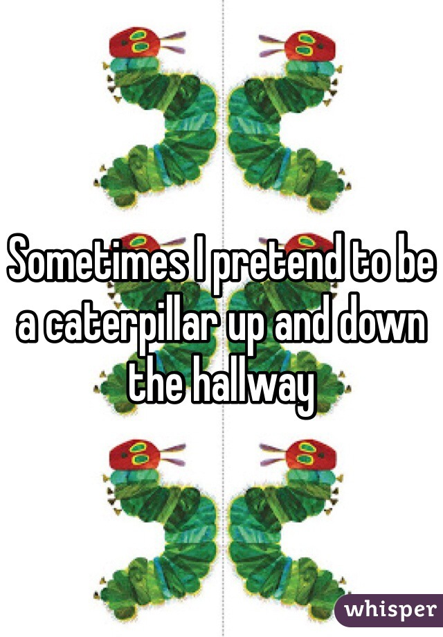 Sometimes I pretend to be a caterpillar up and down the hallway