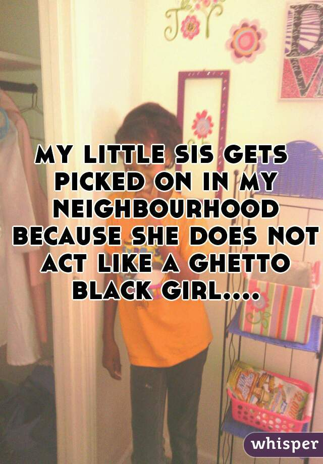 my little sis gets picked on in my neighbourhood because she does not act like a ghetto black girl....