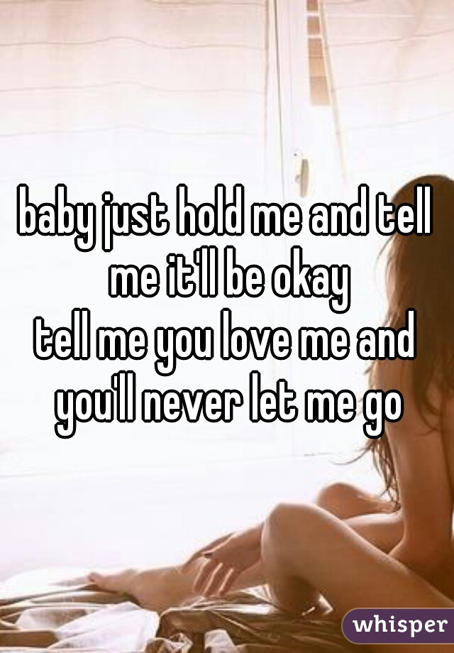 baby just hold me and tell me it'll be okay tell me you love me and you'll never let me go