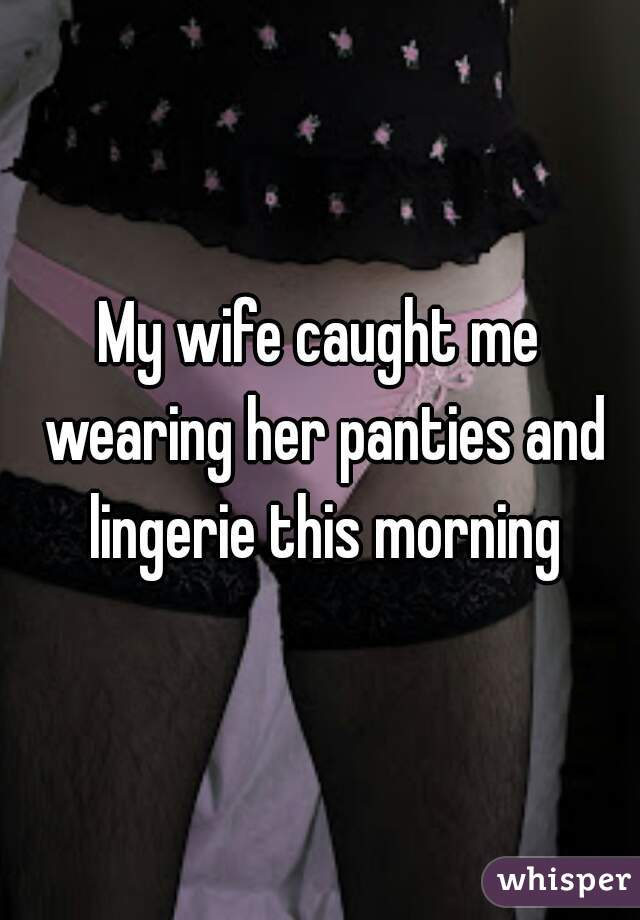 My Wife Caught Me Wearing Her Panties