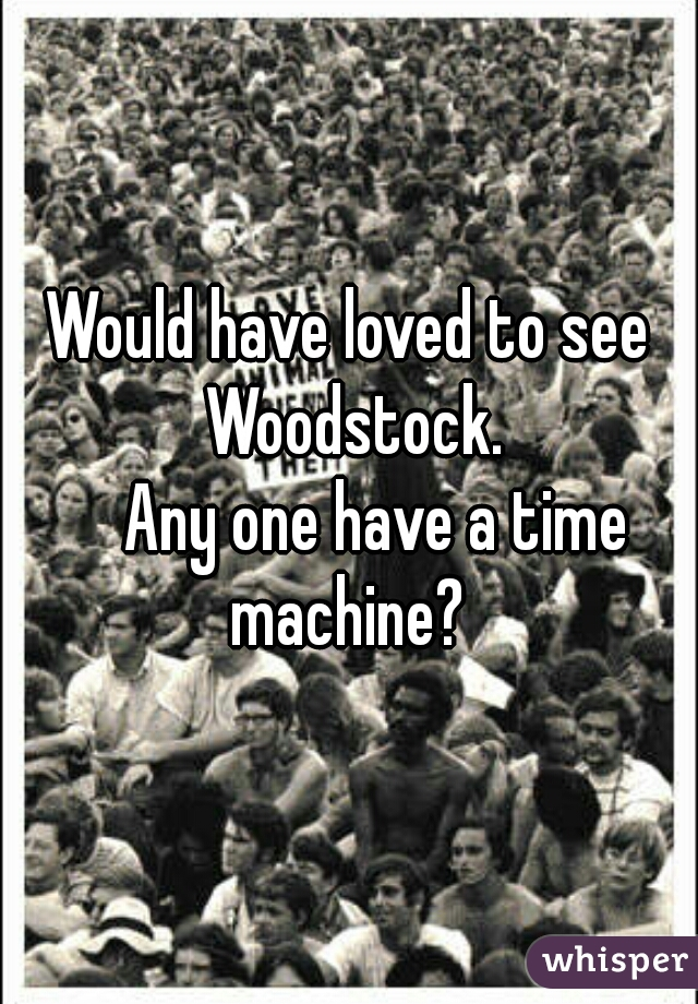 Would have loved to see Woodstock.      Any one have a time machine?