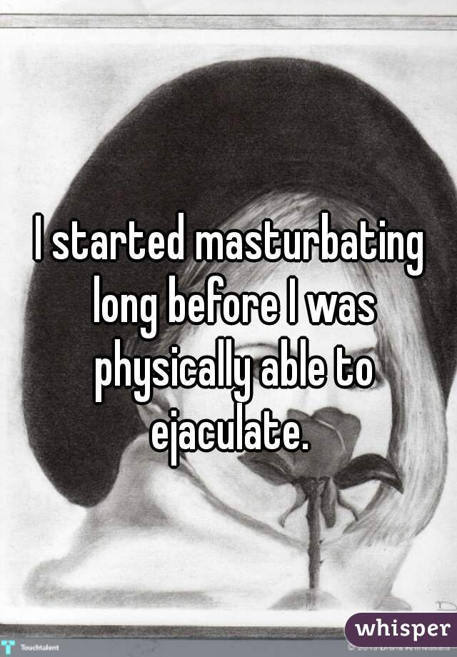I started masturbating long before I was physically able to ejaculate.