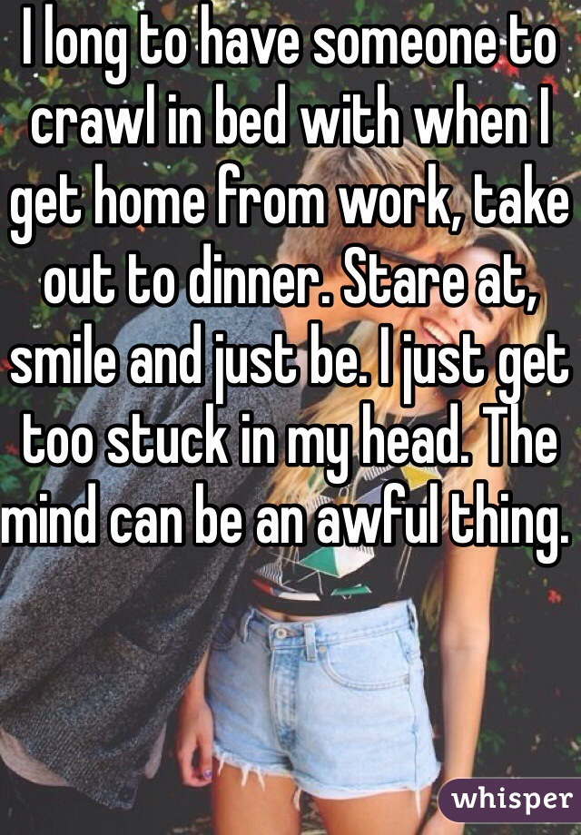 I long to have someone to crawl in bed with when I get home from work, take out to dinner. Stare at, smile and just be. I just get too stuck in my head. The mind can be an awful thing.