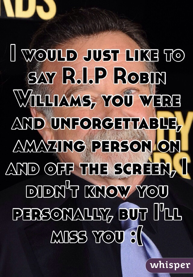 I would just like to say R.I.P Robin Williams, you were and unforgettable, amazing person on and off the screen, I didn't know you personally, but I'll miss you :(