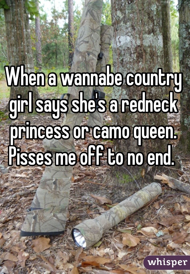 When a wannabe country girl says she's a redneck princess or camo queen. Pisses me off to no end.