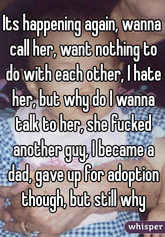 Its happening again, wanna call her, want nothing to do with each other, I hate her, but why do I wanna talk to her, she fucked another guy, I became a dad, gave up for adoption though, but still why