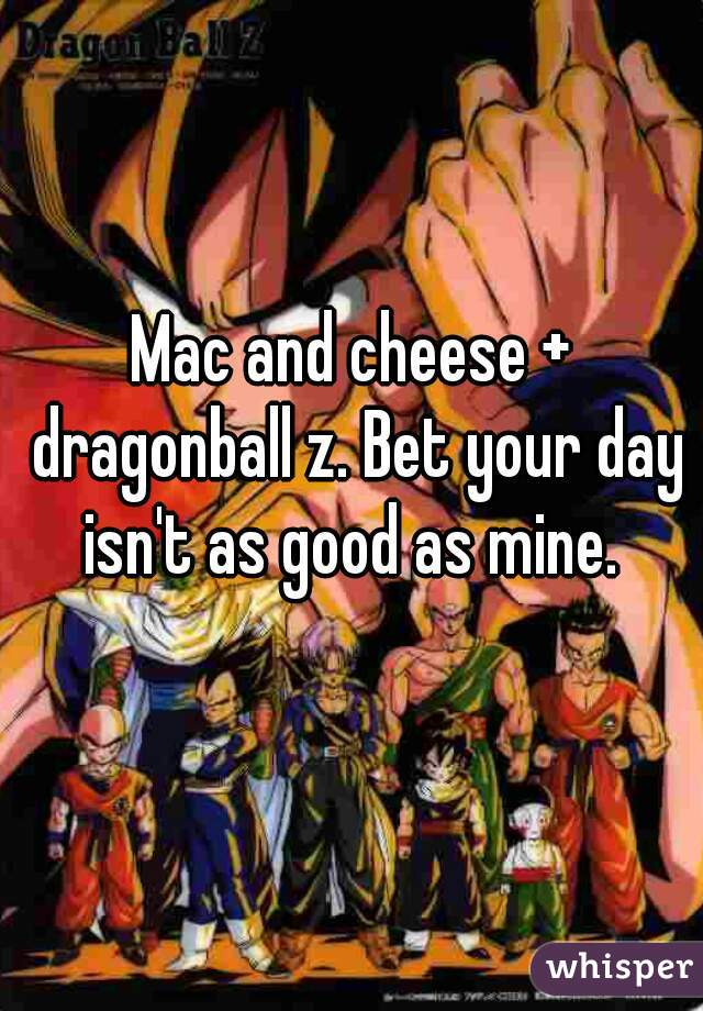 Mac and cheese + dragonball z. Bet your day isn't as good as mine.