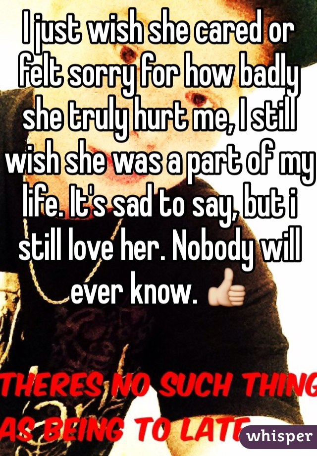 I just wish she cared or felt sorry for how badly she truly hurt me, I still wish she was a part of my life. It's sad to say, but i still love her. Nobody will ever know. 👍