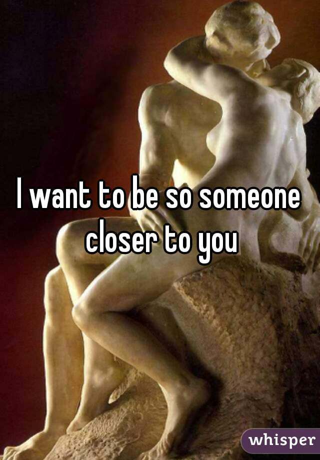 I want to be so someone closer to you