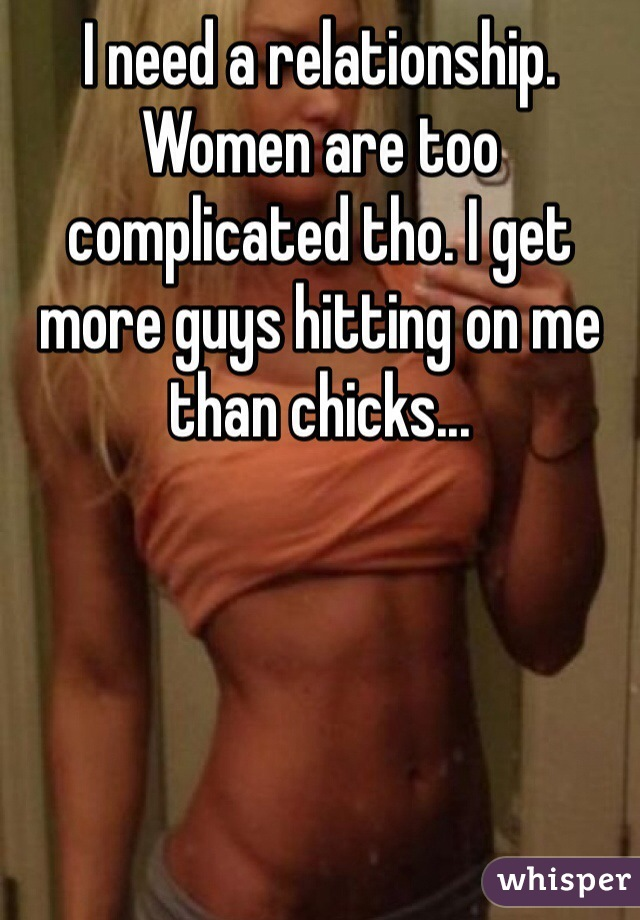 I need a relationship. Women are too complicated tho. I get more guys hitting on me than chicks...