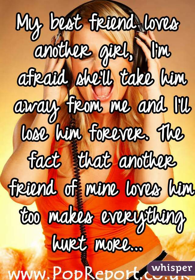 My best friend loves another girl,  I'm afraid she'll take him away from me and I'll lose him forever. The fact  that another friend of mine loves him too makes everything hurt more...