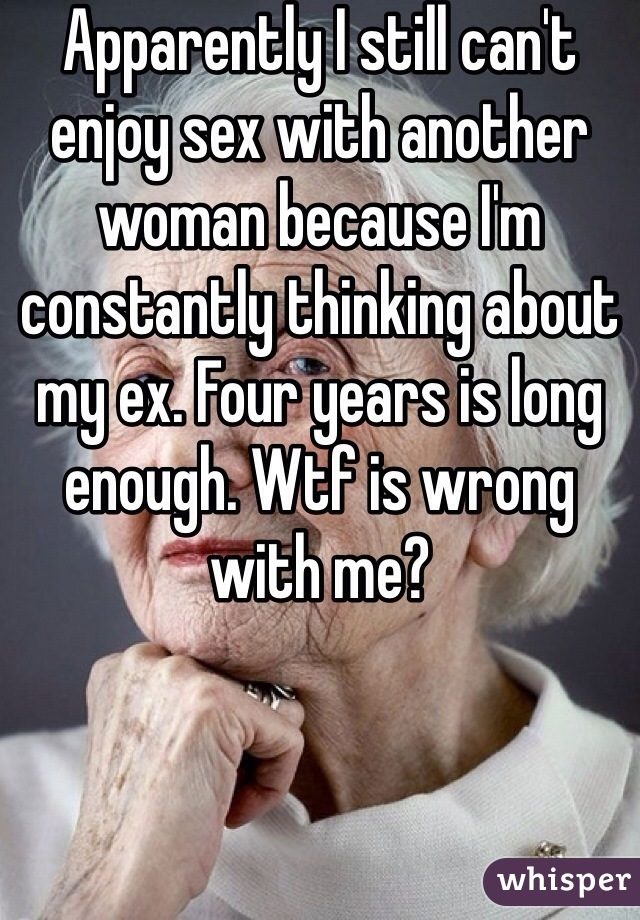 Apparently I still can't enjoy sex with another woman because I'm constantly thinking about my ex. Four years is long enough. Wtf is wrong with me?