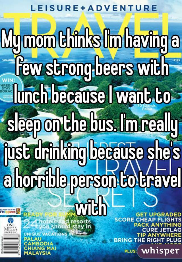 My mom thinks I'm having a few strong beers with lunch because I want to sleep on the bus. I'm really just drinking because she's a horrible person to travel with