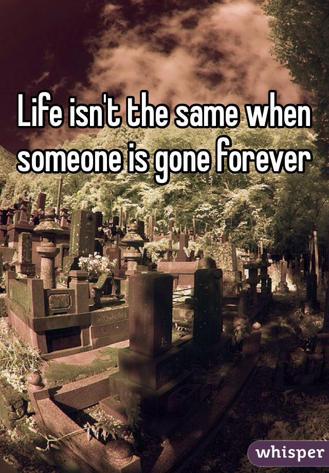 Life isn't the same when someone is gone forever