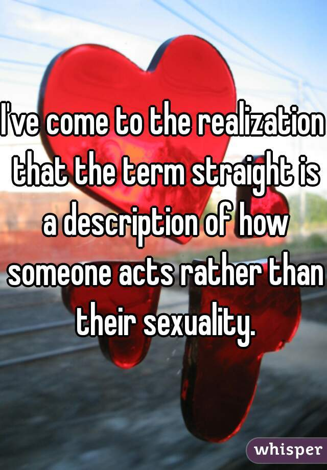 I've come to the realization that the term straight is a description of how someone acts rather than their sexuality.