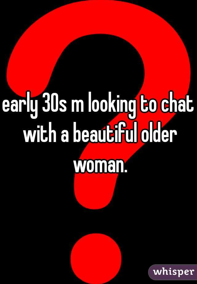early 30s m looking to chat with a beautiful older woman.
