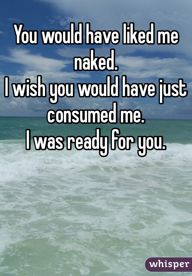 You would have liked me naked.  I wish you would have just consumed me. I was ready for you.