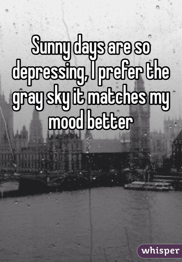 Sunny days are so depressing, I prefer the gray sky it matches my mood better