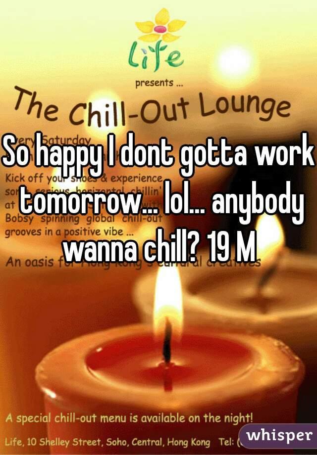 So happy I dont gotta work tomorrow... lol... anybody wanna chill? 19 M