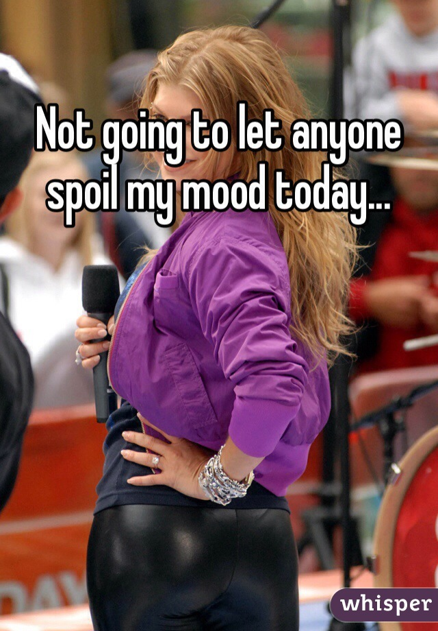 Not going to let anyone spoil my mood today...