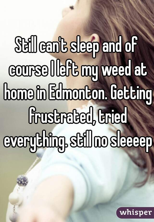 Still can't sleep and of course I left my weed at home in Edmonton. Getting frustrated, tried everything. still no sleeeep