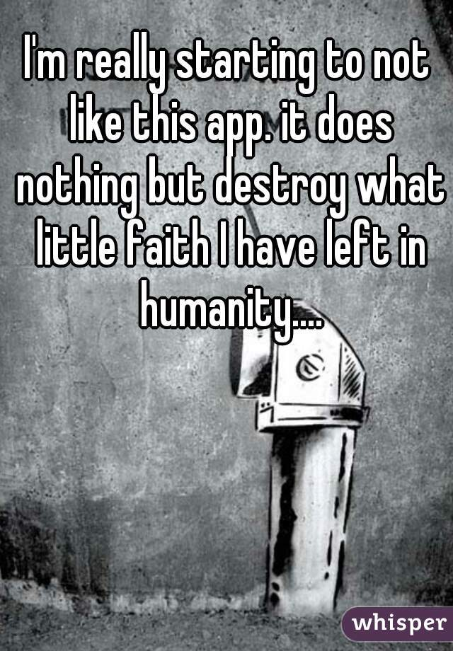 I'm really starting to not like this app. it does nothing but destroy what little faith I have left in humanity....