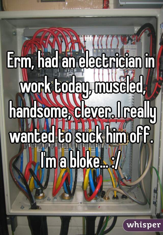 Erm, had an electrician in work today, muscled, handsome, clever. I really wanted to suck him off.  I'm a bloke... :/