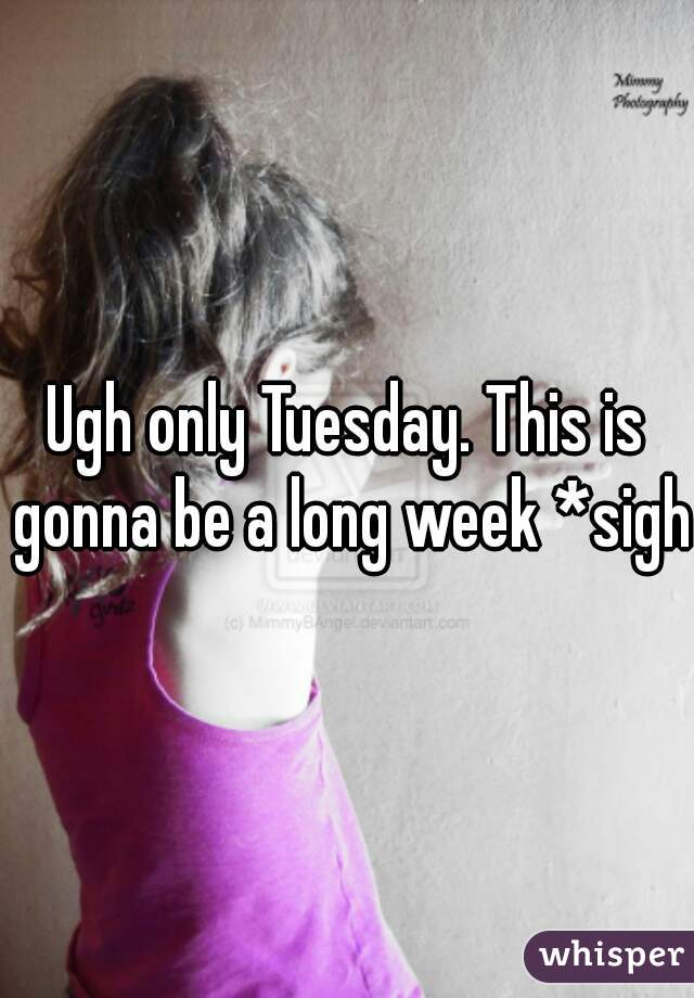 Ugh only Tuesday. This is gonna be a long week *sigh*