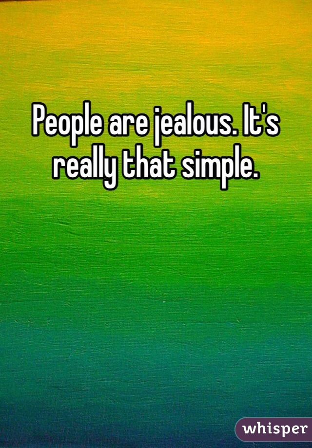 People are jealous. It's really that simple.