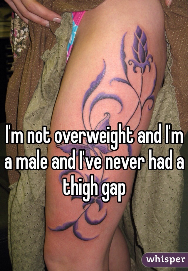 I'm not overweight and I'm a male and I've never had a thigh gap