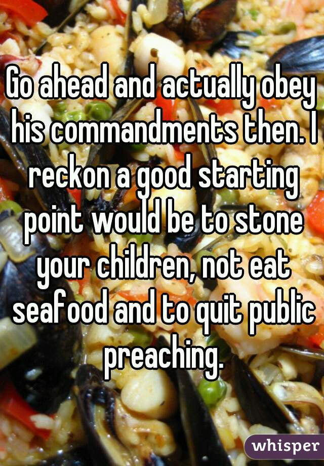 Go ahead and actually obey his commandments then. I reckon a good starting point would be to stone your children, not eat seafood and to quit public preaching.