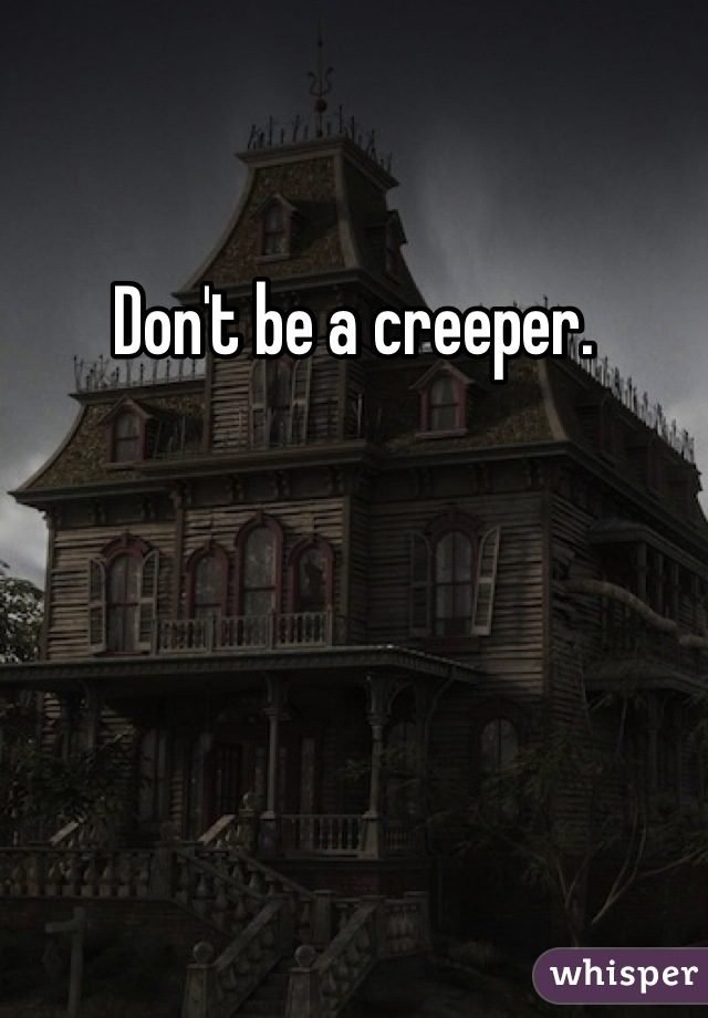 Don't be a creeper.