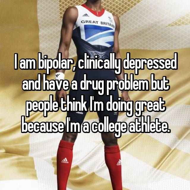 I am bipolar, clinically depressed and have a drug problem but people think I'm doing great because I'm a college athlete.