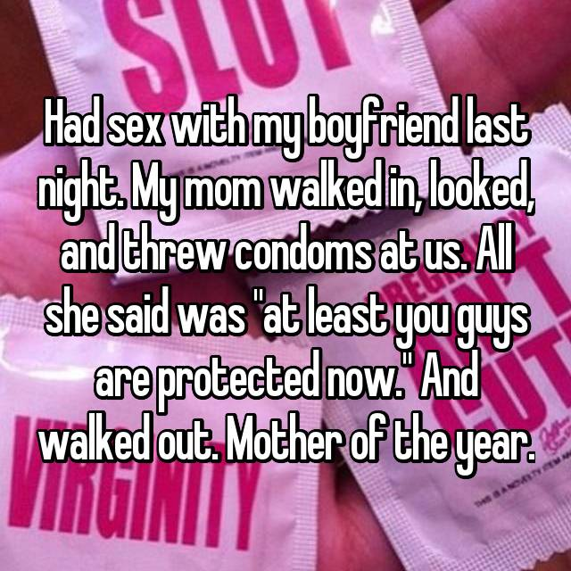 "Had sex with my boyfriend last night. My mom walked in, looked, and threw condoms at us. All she said was ""at least you guys are protected now."" And walked out. Mother of the year."