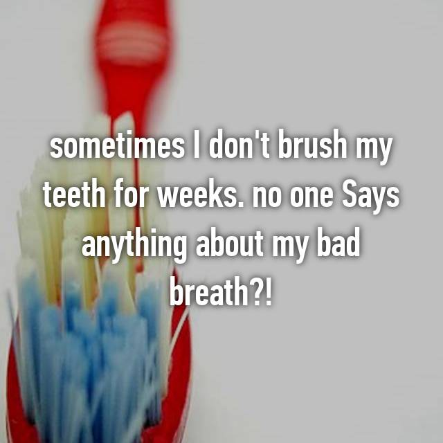 sometimes I don't brush my teeth for weeks. no one Says anything about my bad breath?!
