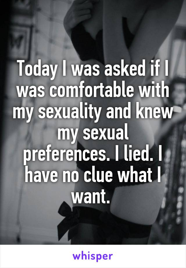 Today I was asked if I was comfortable with my sexuality and knew my sexual preferences. I lied. I have no clue what I want.