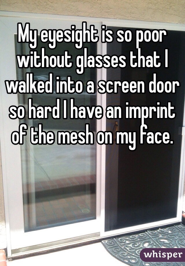 My eyesight is so poor without glasses that I walked into a screen door so hard I have an imprint of the mesh on my face.